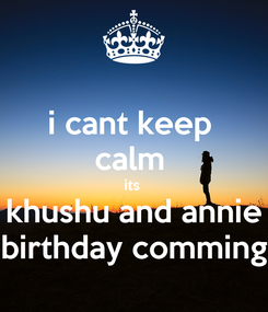 Poster: i cant keep  calm  its  khushu and annie birthday comming