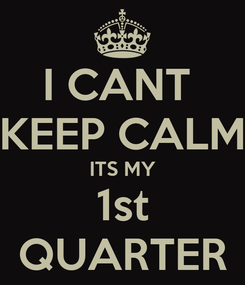 Poster: I CANT  KEEP CALM ITS MY 1st QUARTER
