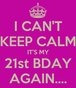 Poster: I CAN'T KEEP CALM IT'S MY 21st BDAY AGAIN....