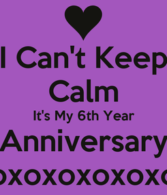 Poster: I Can't Keep Calm It's My 6th Year Anniversary xoxoxoxoxoxox