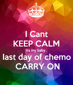 Poster: I Cant KEEP CALM Its my baby  Iast day of chemo  CARRY ON