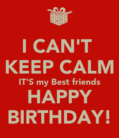 Poster: I CAN'T  KEEP CALM IT'S my Best friends HAPPY BIRTHDAY!