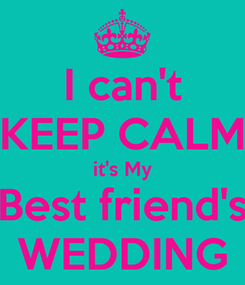 Poster: I can't KEEP CALM it's My Best friend's WEDDING