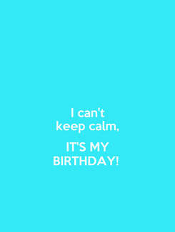 Poster: I can't keep calm,  IT'S MY BIRTHDAY!