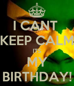 Poster: I CANT  KEEP CALM ITS MY BIRTHDAY!