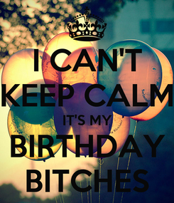 Poster: I CAN'T KEEP CALM IT'S MY BIRTHDAY BITCHES