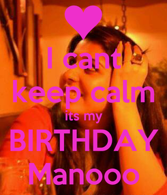 Poster: I cant keep calm its my BIRTHDAY Manooo