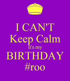 Poster: I CAN'T Keep Calm It's my BIRTHDAY #roo