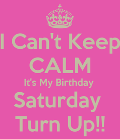 Poster: I Can't Keep CALM It's My Birthday  Saturday  Turn Up!!