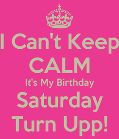 Poster: I Can't Keep CALM It's My Birthday Saturday Turn Upp!