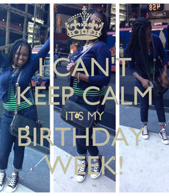 Poster: I CAN'T KEEP CALM IT'S MY BIRTHDAY  WEEK!
