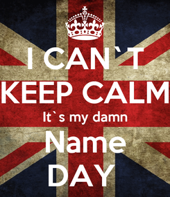 Poster: I CAN`T KEEP CALM It`s my damn Name DAY