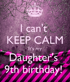 Poster: I can't  KEEP CALM It's my Daughter's  9th birthday!