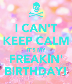 Poster: I CAN'T KEEP CALM IT'S MY FREAKIN' BIRTHDAY!