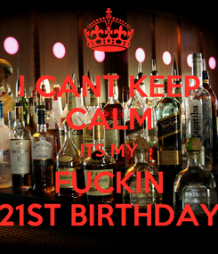 Poster: I CANT KEEP CALM ITS MY FUCKIN 21ST BIRTHDAY