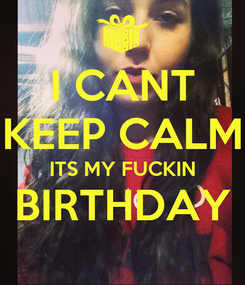 Poster: I CANT KEEP CALM ITS MY FUCKIN BIRTHDAY