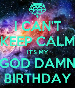 Poster: I CAN'T KEEP CALM IT'S MY GOD DAMN BIRTHDAY
