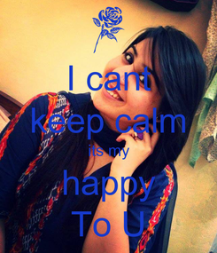 Poster: I cant keep calm its my happy To U