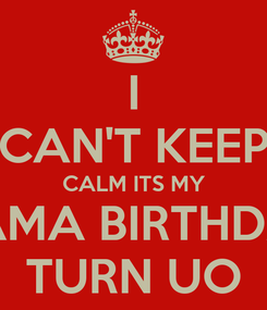 Poster: I CAN'T KEEP CALM ITS MY MAMA BIRTHDAY TURN UO