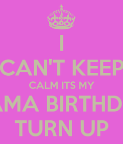 Poster: I CAN'T KEEP CALM ITS MY MAMA BIRTHDAY TURN UP