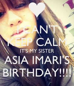 Poster: I CAN'T KEEP CALM IT'S MY SISTER ASIA IMARI'S BIRTHDAY!!!!