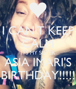 Poster: I CAN'T KEEP CALM ITS MY SISTER ASIA IMARI'S BIRTHDAY!!!!!
