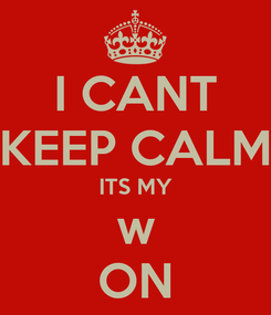 Poster: I CANT KEEP CALM ITS MY w ON