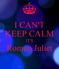 Poster: I CAN'T KEEP CALM IT'S Romeo Juliet