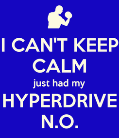 Poster: I CAN'T KEEP CALM just had my HYPERDRIVE N.O.