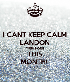 Poster: I CANT KEEP CALM LANDON TURNS ONE THIS MONTH!