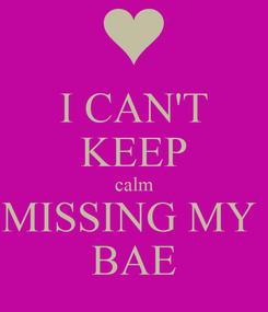 Poster: I CAN'T KEEP calm MISSING MY  BAE