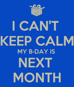 Poster: I CAN'T  KEEP CALM MY B-DAY IS  NEXT  MONTH