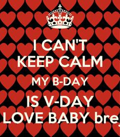 Poster: I CAN'T KEEP CALM MY B-DAY IS V-DAY I'ma LOVE BABY brejude