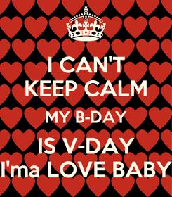 Poster: I CAN'T KEEP CALM MY B-DAY IS V-DAY I'ma LOVE BABY