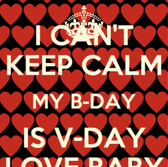 Poster: I CAN'T KEEP CALM MY B-DAY IS V-DAY LOVE BABY