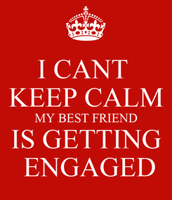 Poster: I CANT  KEEP CALM MY BEST FRIEND IS GETTING  ENGAGED