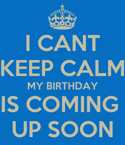 Poster: I CANT KEEP CALM MY BIRTHDAY IS COMING  UP SOON