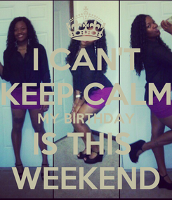 Poster: I CAN'T KEEP CALM MY BIRTHDAY IS THIS  WEEKEND