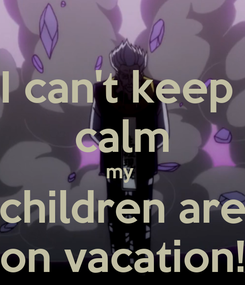 Poster: I can't keep  calm my  children are on vacation!