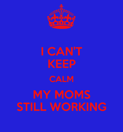 Poster: I CAN'T KEEP CALM MY MOMS STILL WORKING