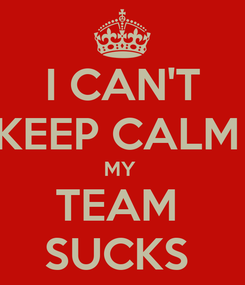 Poster: I CAN'T KEEP CALM  MY  TEAM  SUCKS