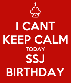 Poster: I CANT KEEP CALM TODAY SSJ BIRTHDAY