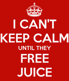 Poster: I CAN'T KEEP CALM UNTIL THEY FREE JUICE