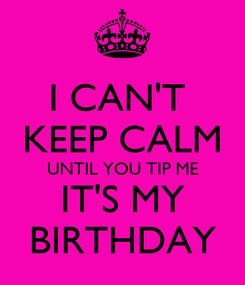 Poster: I CAN'T  KEEP CALM UNTIL YOU TIP ME IT'S MY BIRTHDAY