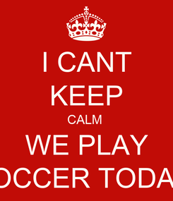 Poster: I CANT KEEP CALM  WE PLAY SOCCER TODAY