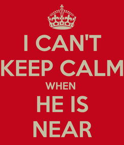 Poster: I CAN'T KEEP CALM WHEN  HE IS NEAR