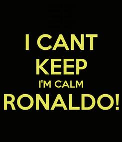 Poster: I CANT KEEP I'M CALM RONALDO!