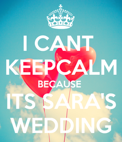 Poster: I CANT  KEEPCALM BECAUSE  ITS SARA'S WEDDING