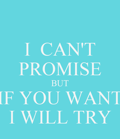 Poster: I  CAN'T PROMISE BUT IF YOU WANT I WILL TRY