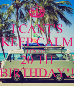 Poster: I CANT'S KEEP CALM IT'S MY  20 TH BIRTHDAY!!